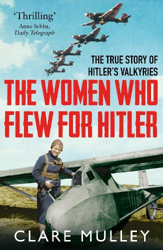 The Women Who Flew for Hitler: The True Story of Hitler's Valkyries (Paperback)