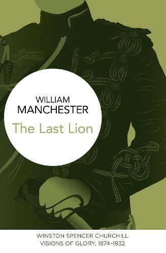 The Last Lion: Winston Spencer Churchill: Visions of Glory, 1874-1932 - The Last Lion (Hardback)