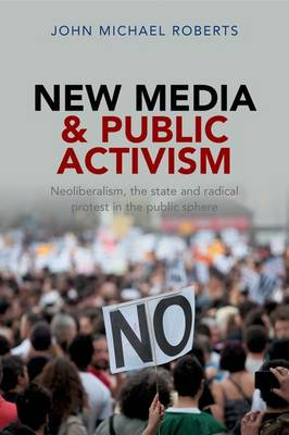 New Media and Public Activism: Neoliberalism, the State and Radical Protest in the Public Sphere (Hardback)