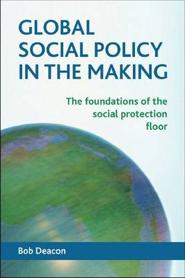 Global social policy in the making: The foundations of the social protection floor (Paperback)