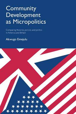 Community development as micropolitics: Comparing theories, policies and politics in America and Britain (Hardback)