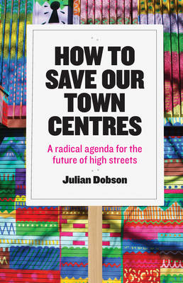 How to Save Our Town Centres: A Radical Agenda for the Future of High Streets (Paperback)