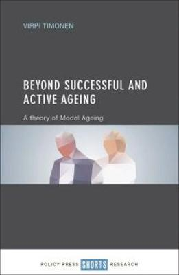 Beyond Successful and Active Ageing: A Theory of Model Ageing (Hardback)