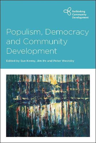 Populism, Democracy and Community Development - Rethinking Community Development (Hardback)