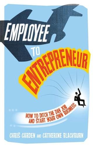Employee to Entrepreneur: How to Ditch the Day Job & Start Your Own Business (Paperback)