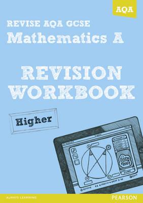 REVISE AQA: GCSE Mathematics A Revision Workbook Higher - REVISE AQA GCSE Maths 2010 (Paperback)