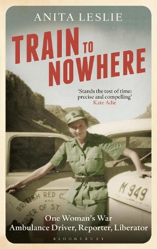 Train to Nowhere: One Woman's World War II, Ambulance Driver, Reporter, Liberator (Hardback)