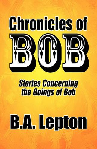 Chronicles of Bob: Stories Concerning the Goings of Bob (Paperback)