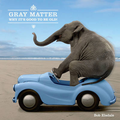 Gray Matter: Why It's Good to Be Old! (Hardback)
