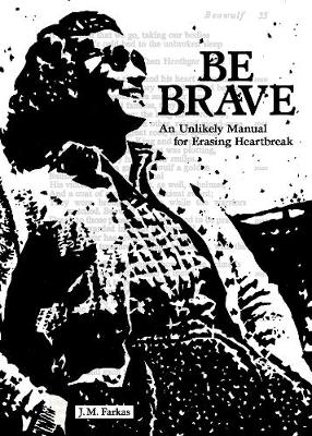 Be Brave: An Unlikely Manual for Erasing Heartbreak (Paperback)