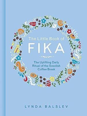 The Little Book of Fika: The Uplifting Daily Ritual of the Swedish Coffee Break (Hardback)