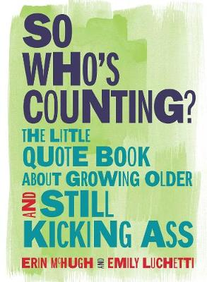 So Who's Counting?: The Little Quote Book About Growing Older and Still Kicking Ass (Hardback)