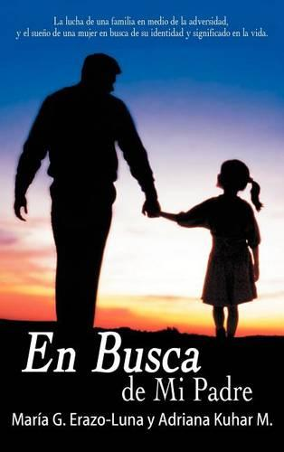 En Busca De Mi Padre: La Lucha De Una Familia En Medio De La Adversidad, Y El Sueno De Una Mujer En Busca De Su Identidad Y Significado En La Vida. (Hardback)
