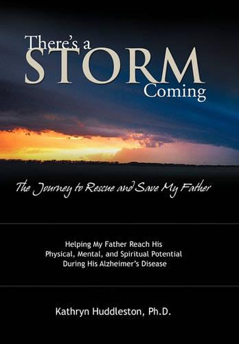 There's a Storm Coming: the Journey to Rescue and Save My Father: Helping My Father Achieve His Mental, Physical, and Spiritual Potential During His Alzheimer's Disease (Hardback)