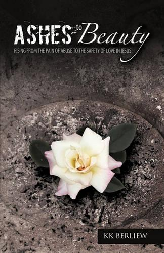 Ashes to Beauty: Rising From The Pain Of Abuse To The Safety Of Love In Jesus (Paperback)