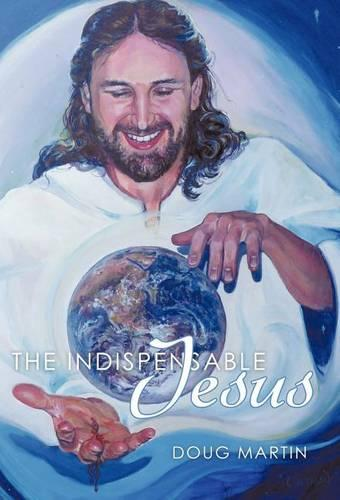 The Indispensable Jesus: Our Desperate World in His Dependable Hands (Hardback)