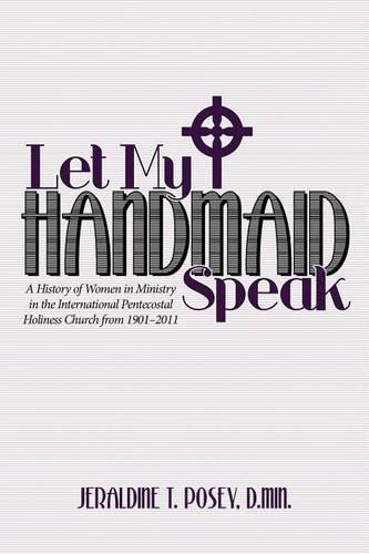 Let My Handmaid Speak: A History of Women in Ministry in the International Pentecostal Holiness Church from 1901-2011 (Paperback)