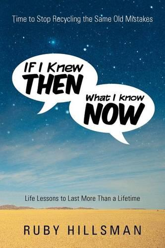 If I Knew Then What I Know Now: Time to Stop Recycling the Same Old Mistakes, Life Lessons to Last More Than a Lifetime (Paperback)