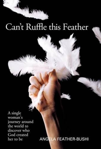 Can't Ruffle This Feather: A Single Women's Journey Around the World in Order to Discover Who God Created Her to be (Hardback)