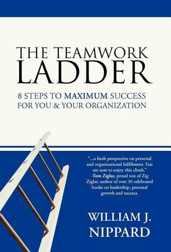 The Teamwork Ladder: 8 Steps to MAXIMUM Success For You & Your Organization (Hardback)