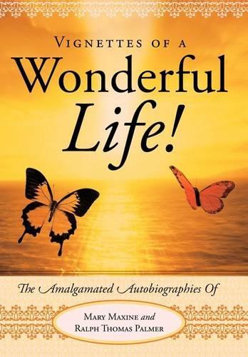 Vignettes Of A Wonderful Life!: The Amalgamated Autobiographies Of Mary Maxine And Ralph Thomas Palmer (Hardback)
