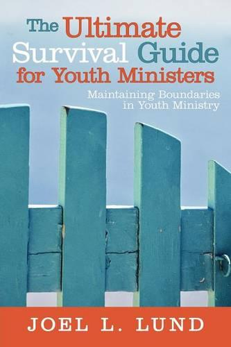 The Ultimate Survival Guide for Youth Ministers: Maintaining Boundaries in Youth Ministry (Paperback)