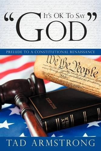 """It's OK To Say """"God"""": Prelude to a Constitutional Renaissance (Paperback)"""