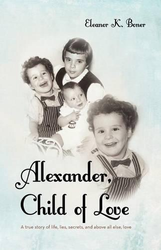Alexander, Child of Love: A True Story of Life, Lies, Secrets, and Above All Else, Love (Paperback)