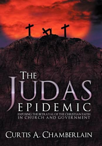 The Judas Epidemic: Exposing the Betrayal of the Christian Faith in Church and Government (Hardback)