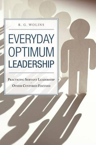 Everyday Optimum Leadership: Practicing Servant Leadership - Other Centered Focused (Paperback)