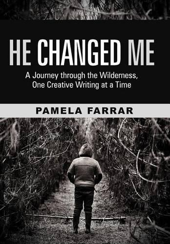 He Changed Me: A Journey Through the Wilderness, One Creative Writing at a Time (Hardback)