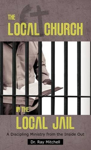 The Local Church in the Local Jail: A Discipling Ministry from the Inside Out (Hardback)