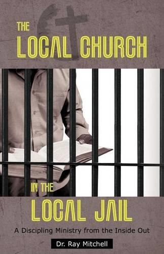 The Local Church in the Local Jail: A Discipling Ministry from the Inside Out (Paperback)