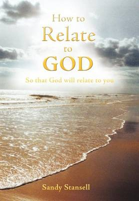 How to Relate to God: So That God Will Relate to You (Hardback)