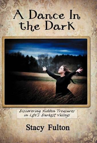 A Dance In the Dark: Discovering Hidden Treasures In Life's Darkest Valleys (Hardback)