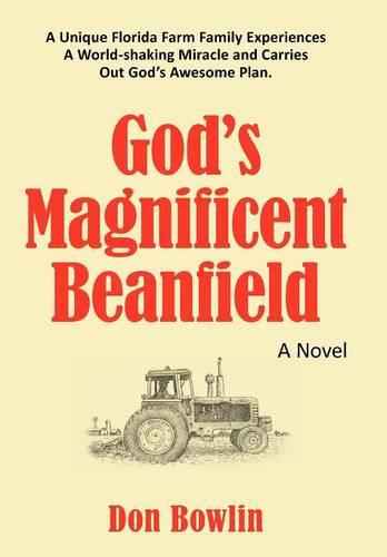 God's Magnificent Beanfield: A Unique Florida Farm Family Experiences A World-shaking Miracle and Carries Out God's Awesome Plan. (Hardback)