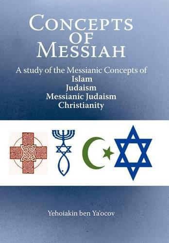 Concepts of Messiah: A Study of the Messianic Concepts of Islam, Judaism, Messianic Judaism and Christianity (Hardback)