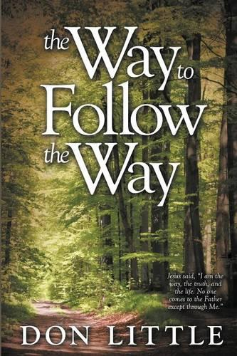 """The Way to Follow the Way: Jesus Said, """"I am the Way, the Truth, and the Life. No One Comes to the Father Except Through Me."""" (Paperback)"""