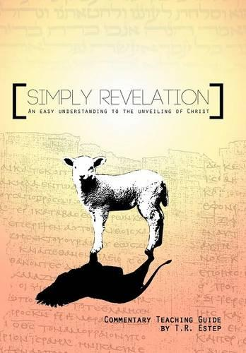 Simply Revelation: An Easy Understanding to the Unveiling of Christ (Hardback)