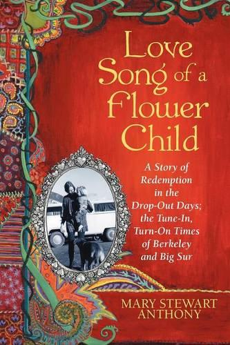 Love Song of a Flower Child: A Story of Redemption in the Drop-Out Days; the Tune-In, Turn-On Times of Berkeley and Big Sur (Paperback)