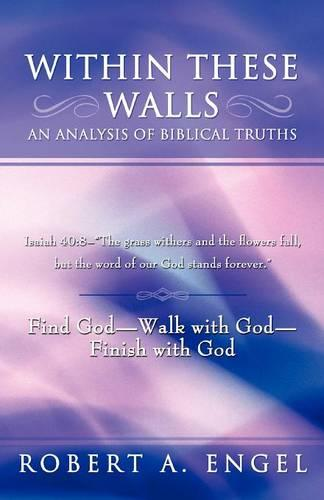 """Within These Walls an Analysis of Biblical Truths: Isaiah 40:8--""""The Grass Withers and the Flowers Fall, But the Word of Our God Stands Forever."""" Find God--Walk with God--Finish with God (Paperback)"""