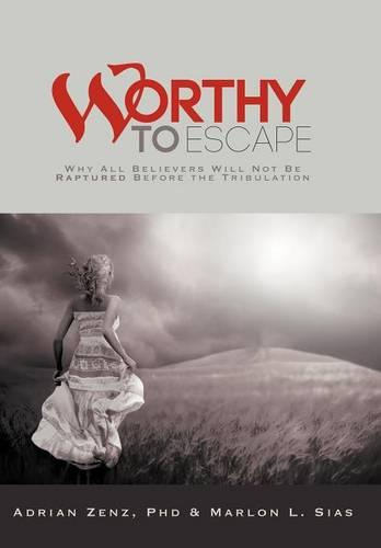Worthy to Escape: Why All Believers Will Not be Raptured Before the Tribulation (Hardback)