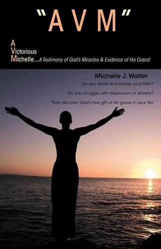 """""""Avm"""" A Victorious Michelle: A Testimony Of God's Miracles & Evidence Of His Grace! (Paperback)"""