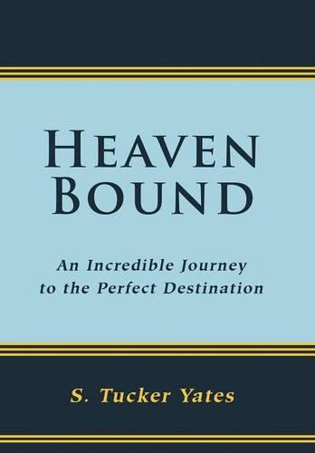 Heaven Bound: An Incredible Journey to the Perfect Destination. (Hardback)