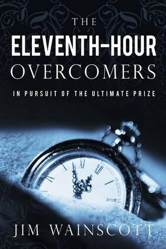 The Eleventh-Hour Overcomers: In Pursuit of the Ultimate Prize (Paperback)