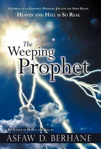 The Weeping Prophet: A Journey of an Ethiopian Messianic Jew into the Spirit Realm Heaven and Hell is So Real Revelation of Heaven and Hell (Hardback)