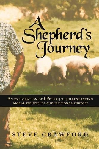 A Shepherd's Journey: An Explortion of I Peter 5:1-4 Illustrating Moral Principles and Missional Purpose (Paperback)