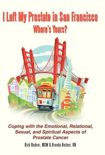 I Left My Prostate in San Francisco-Where's Yours?: Coping with the Emotional, Relational, Sexual, and Spiritual Aspects of Prostate Cancer (Hardback)