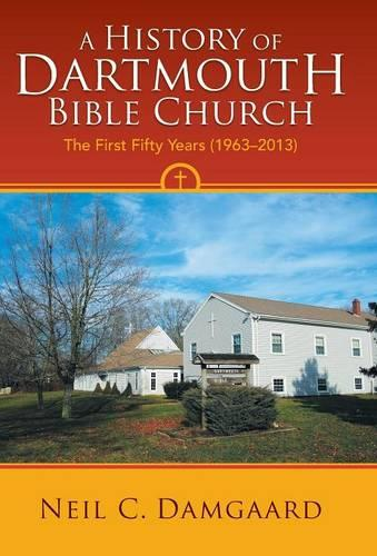 A History of Dartmouth Bible Church: The First Fifty Years (1963-2013) (Hardback)