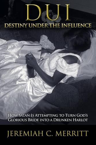 DUI-Destiny Under the Influence: How Satan Is Attempting to Turn God's Glorious Bride into a Drunken Harlot (Paperback)